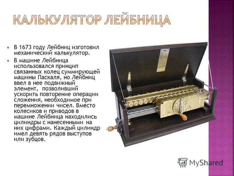 В 1673 году Лейбниц изготовил механический калькулятор. В машине Лейбница использовался принцип связанных колец суммирующей машины Паскаля, но Лейбниц ввел в нее подвижный элемент, позволивший ускорить повторение операции сложения, необходимое при пе