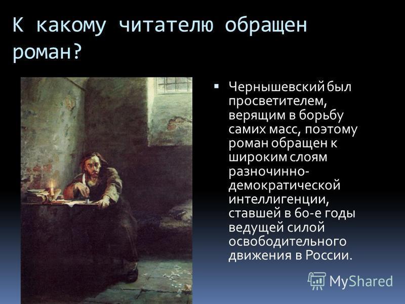 К какому читателю обращен роман? Чернышевский был просветителем, верящим в борьбу самих масс, поэтому роман обращен к широким слоям разночинно- демократической интеллигенции, ставшей в 60-е годы ведущей силой освободительного движения в России.