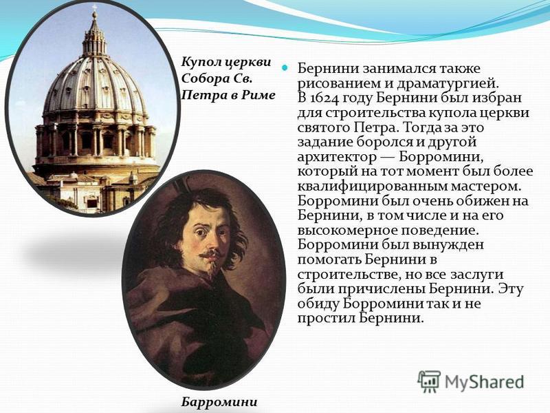 Бернини занимался также рисованием и драматургией. В 1624 году Бернини был избран для строительства купола церкви святого Петра. Тогда за это задание боролся и другой архитектор Борромини, который на тот момент был более квалифицированным мастером. Б