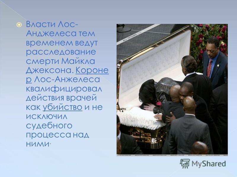 Появлялись сообщения, что Майкл Джексон был тайно похоронен 8-го или 9-го августа 2009 года на лос- анджелесском кладбище «Форест Лаун», однако позднее появились сведения, что он будет похоронен только в сентябре. Окончательные похороны Джексона сост