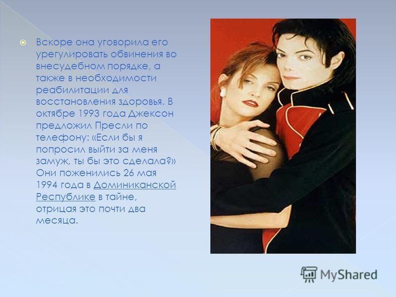 Майкл Джексон был дважды женат. С 1994 по 1996 годы он был женат на Лизе-Мари Пресли, дочери Элвиса Пресли. Они впервые встретились в 1975 году во время одного из торжеств в MGM Grand Hotel, в казино. Через общего друга в начале 1993 года они снова в