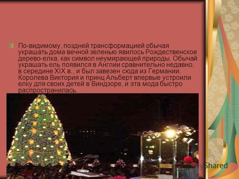 По-видимому, поздней трансформацией обычая украшать дома вечной зеленью явилось Рождественское дерево-елка, как символ неумирающей природы. Обычай украшать ель появился в Англии сравнительно недавно, в середине XIX в., и был завезен сюда из Германии.