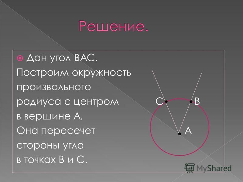 Дан угол ВАС. Построим окружность произвольного радиуса с центром С В в вершине А. Она пересечет А стороны угла в точках В и С.