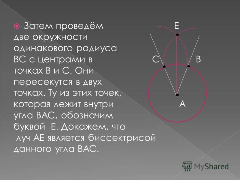 Затем проведём Е две окружности одинакового радиуса ВС с центрами в С В точках В и С. Они пересекутся в двух точках. Ту из этих точек, которая лежит внутри А угла ВАС, обозначим буквой Е. Докажем, что луч АЕ является биссектрисой данного угла ВАС.