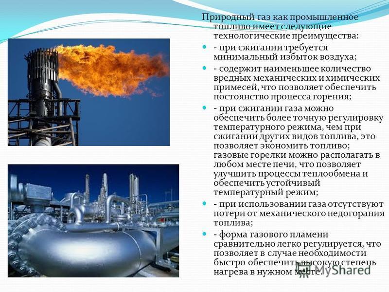 Природный газ является высокоэффективным энергоносителем и ценным химическим сырьем. Он имеет ряд преимуществ по сравнению с другими видами топлива и сырья: - стоимость добычи природного газа значительно ниже, чем других видов топлива; производительн