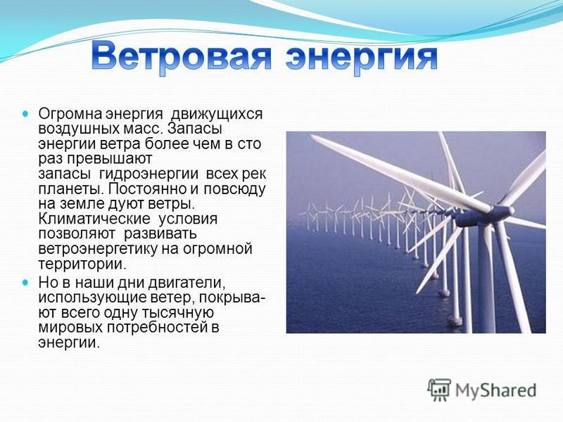 Огромна энергия движущихся воздушных масс. Запасы энергии ветра более чем в сто раз превышают запасы гидроэнергии всех рек планеты. Постоянно и повсюду на земле дуют ветры. Климатические условия позволяют развивать ветроэнергетику на огромной террито