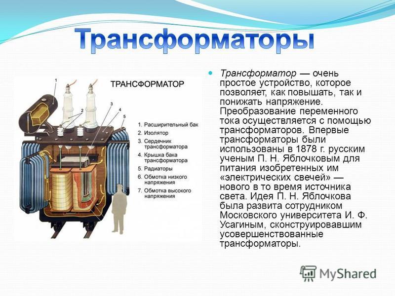 Трансформатор очень простое устройство, которое позволяет, как повышать, так и понижать напряжение. Преобразование переменного тока осуществляется с помощью трансформаторов. Впервые трансформаторы были использованы в 1878 г. русским ученым П. Н. Ябло