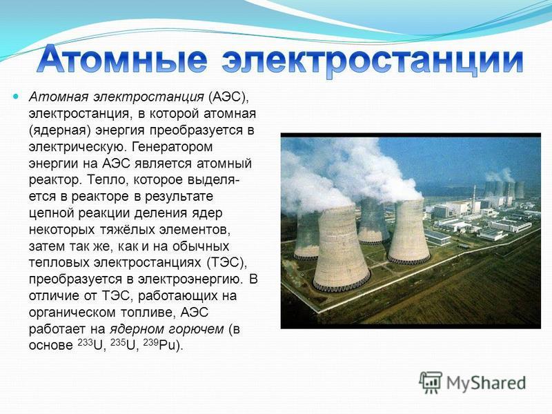 Атомная электростанция (АЭС), электростанция, в которой атомная (ядерная) энергия преобразуется в электрическую. Генератором энергии на АЭС является атомный реактор. Тепло, которое выделя ется в реакторе в результате цепной реакции деления ядер не