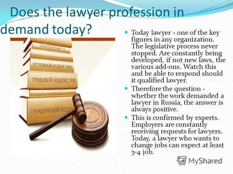 Does the lawyer profession in demand today? Today lawyer - one of the key figures in any organization. The legislative process never stopped. Are constantly being developed, if not new laws, the various add-ons. Watch this and be able to respond shou