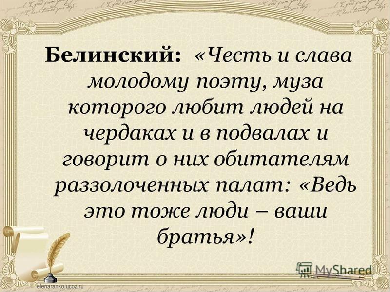 Белинский: «Честь и слава молодому поэту, муза которого любит людей на чердаках и в подвалах и говорит о них обитателям раззолоченных палат: «Ведь это тоже люди – ваши братья»!