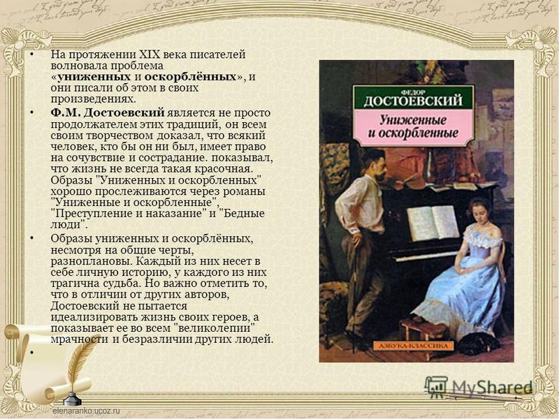 На протяжении XIX века писателей волновала проблема «униженных и оскорблённых», и они писали об этом в своих произведениях. Ф.М. Достоевский является не просто продолжателем этих традиций, он всем своим творчеством доказал, что всякий человек, кто бы