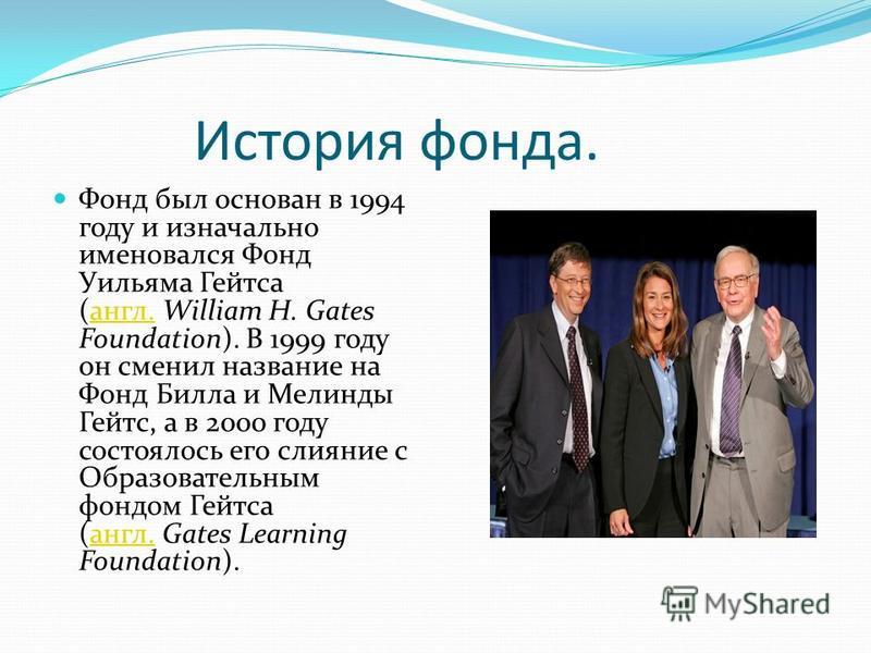 История фонда. Фонд был основан в 1994 году и изначально именовался Фонд Уильяма Гейтса (англ. William H. Gates Foundation). В 1999 году он сменил название на Фонд Билла и Мелинды Гейтс, а в 2000 году состоялось его слияние с Образовательным фондом Г