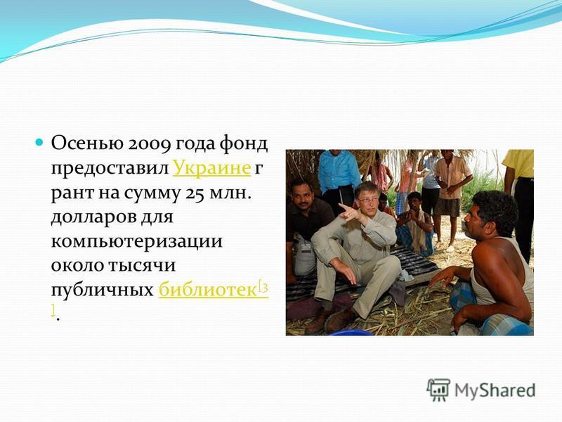 Осенью 2009 года фонд предоставил Украине г рант на сумму 25 млн. долларов для компьютеризации около тысячи публичных библиотек [3 ].Украинебиблиотек [3 ]