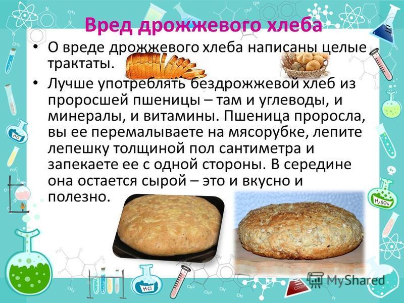 Вред дрожжевого хлеба О вреде дрожжевого хлеба написаны целые трактаты. Лучше употреблять бездрожжевой хлеб из проросшей пшеницы – там и углеводы, и минералы, и витамины. Пшеница проросла, вы ее перемалываете на мясорубке, лепите лепешку толщиной пол