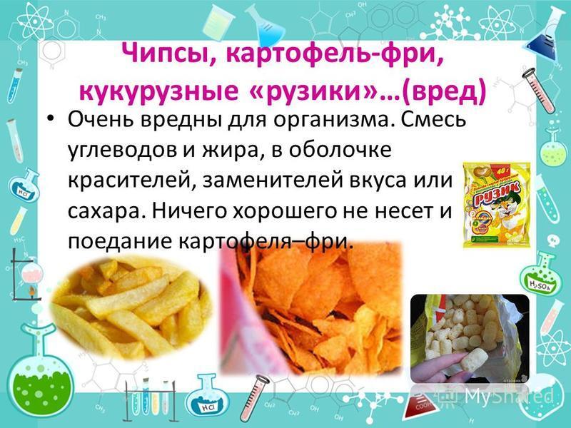 Чипсы, картофель-фри, кукурузные «грузики»…(вред) Очень вредны для организма. Смесь углеводов и жира, в оболочке красителей, заменителей вкуса или сахара. Ничего хорошего не несет и поедание картофеля–фри.