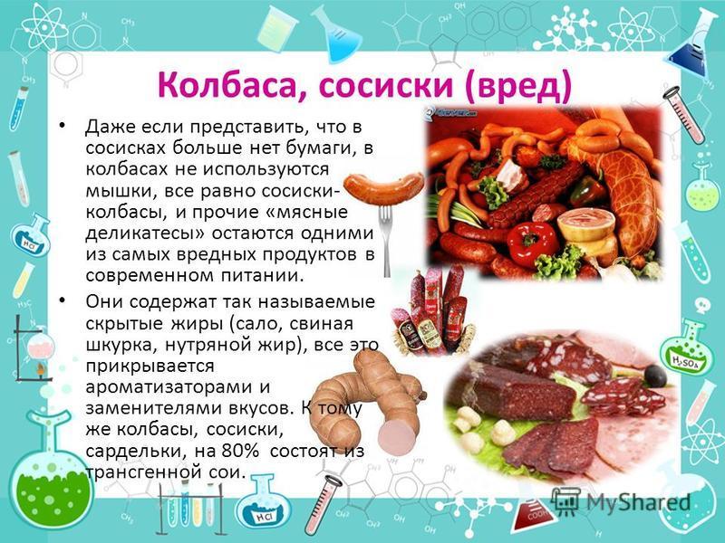 Колбаса, сосиски (вред) Даже если представить, что в сосисках больше нет бумаги, в колбасах не используются мышки, все равно сосиски- колбасы, и прочие «мясные деликатесы» остаются одними из самых вредных продуктов в современном питании. Они содержат