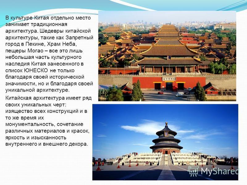 В культуре Китая отдельно место занимает традиционная архитектура. Шедевры китайской архитектуры, такие как Запретный город в Пекине, Храм Неба, пещеры Могао – все это лишь небольшая часть культурного наследия Китая занесенного в список ЮНЕСКО не тол