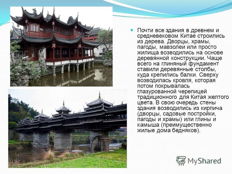 Почти все здания в древнем и средневековом Китае строились из дерева. Дворцы, храмы, пагоды, мавзолеи или просто жилища возводились на основе деревянной конструкции. Чаще всего на глиняный фундамент ставили деревянные столбы, куда крепились балки. Св
