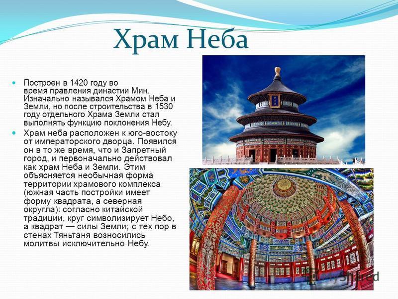 Храм Неба Построен в 1420 году во время правления династии Мин. Изначально назывался Храмом Неба и Земли, но после строительства в 1530 году отдельного Храма Земли стал выполнять функцию поклонения Небу. Храм неба расположен к юго-востоку от императо