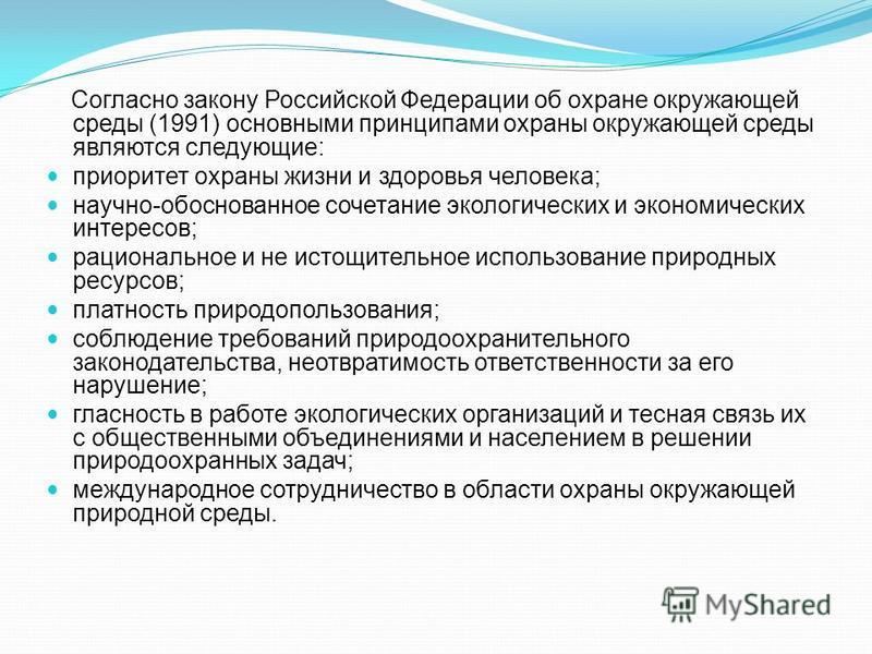 Согласно закону Российской Федерации об охране окружающей среды (1991) основными принципами охраны окружающей среды являются следующие: приоритет охраны жизни и здоровья человека; научно-обоснованное сочетание экологических и экономических интересов;