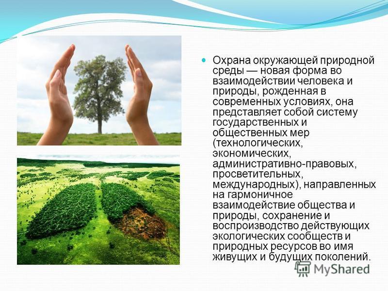 Охрана окружающей природной среды новая форма во взаимодействии человека и природы, рожденная в современных условиях, она представляет собой систему государственных и общественных мер (технологических, экономических, административно-правовых, просвет