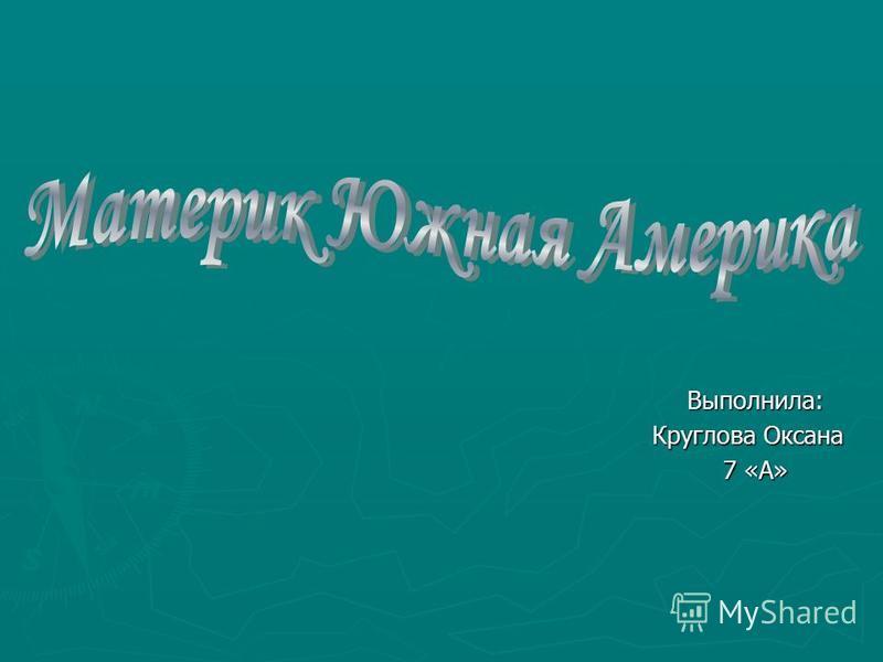 Выполнила: Круглова Оксана 7 «А»