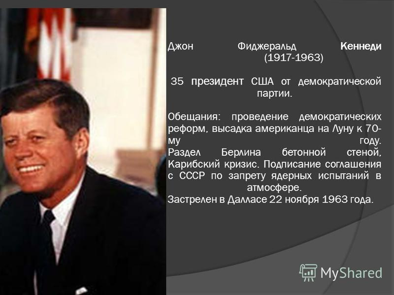 Джон Фиджеральд Кеннеди (1917-1963) 35 президент США от демократической партии. Обещания: проведение демократических реформ, высадка американца на Луну к 70- му году. Раздел Берлина бетонной стеной, Карибский кризис. Подписание соглашения с СССР по з