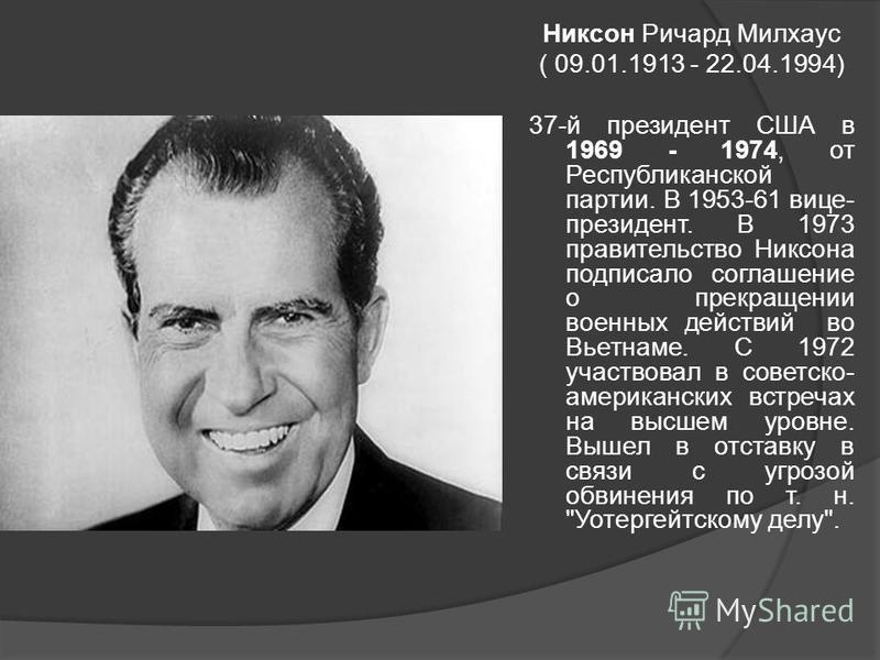 Никсон Ричард Милхаус ( 09.01.1913 - 22.04.1994) 37-й президент США в 1969 - 1974, от Республиканской партии. В 1953-61 вице- президент. В 1973 правительство Никсона подписало соглашение о прекращении военных действий во Вьетнаме. С 1972 участвовал в