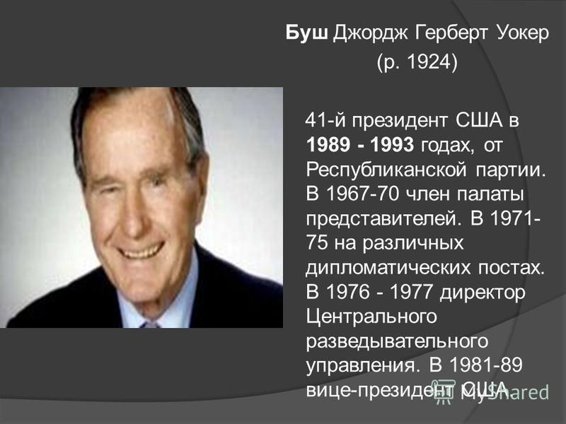 Буш Джордж Герберт Уокер (р. 1924) 41-й президент США в 1989 - 1993 годах, от Республиканской партии. В 1967-70 член палаты представителей. В 1971- 75 на различных дипломатических постах. В 1976 - 1977 директор Центрального разведывательного управлен