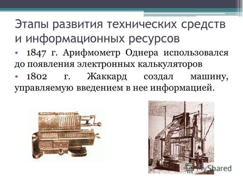 Этапы развития технических средств и информационных ресурсов 1847 г. Арифмометр Однера использовался до появления электронных калькуляторов 1802 г. Жаккард создал машину, управляемую введением в нее информацией.
