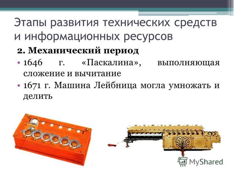 Этапы развития технических средств и информационных ресурсов 2. Механический период 1646 г. «Паскалина», выполняющая сложение и вычитание 1671 г. Машина Лейбница могла умножать и делить