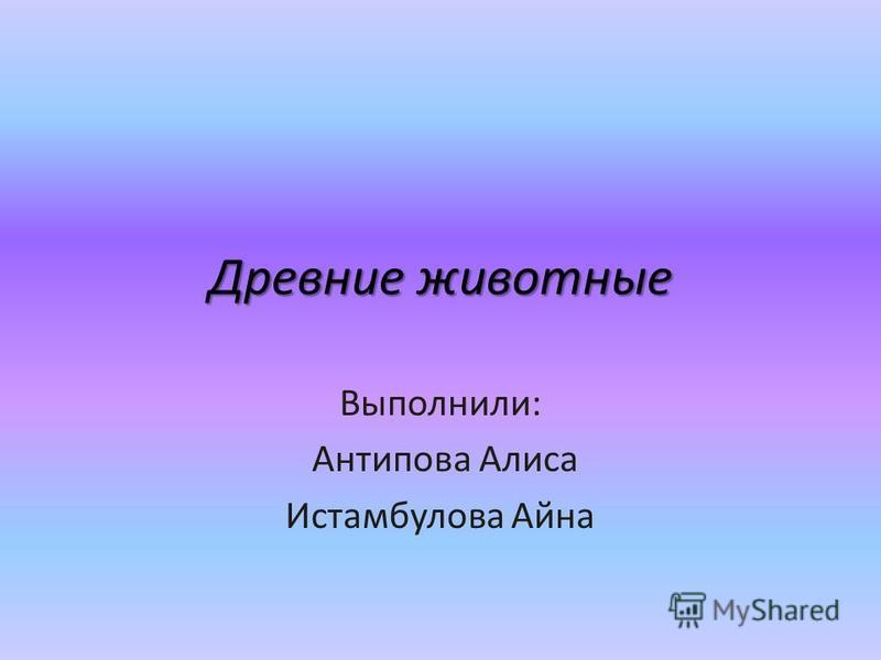 Древние животные Выполнили: Антипова Алиса Истамбулова Айна