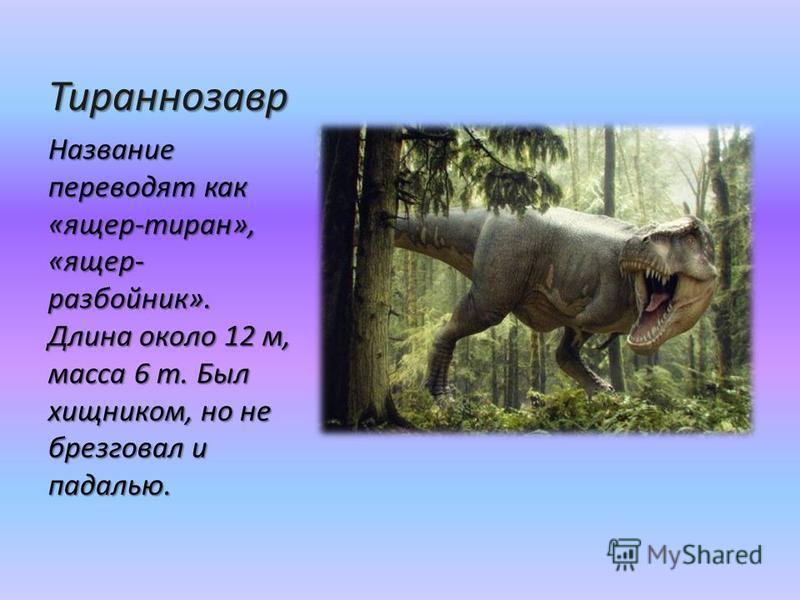 Тираннозавр Название переводят как «ящер-тиран», «ящер- разбойник». Длина около 12 м, масса 6 т. Был хищником, но не брезговал и падалью.