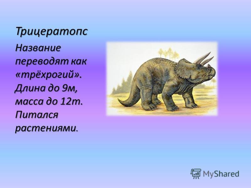 Трицератопс Название переводят как «трёхрогий». Длина до 9 м, масса до 12 т. Питался растениями.