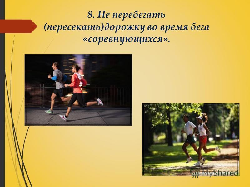 8. Не перебегать (пересекать)дорожку во время бега «соревнующихся».