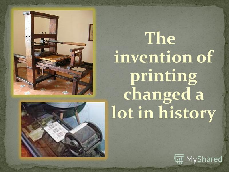 The invention of printing changed a lot in history