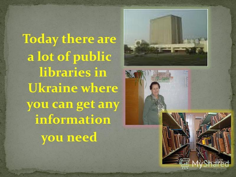 Today there are a lot of public libraries in Ukraine where you can get any information you need