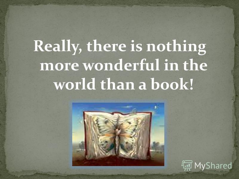 Really, there is nothing more wonderful in the world than a book!