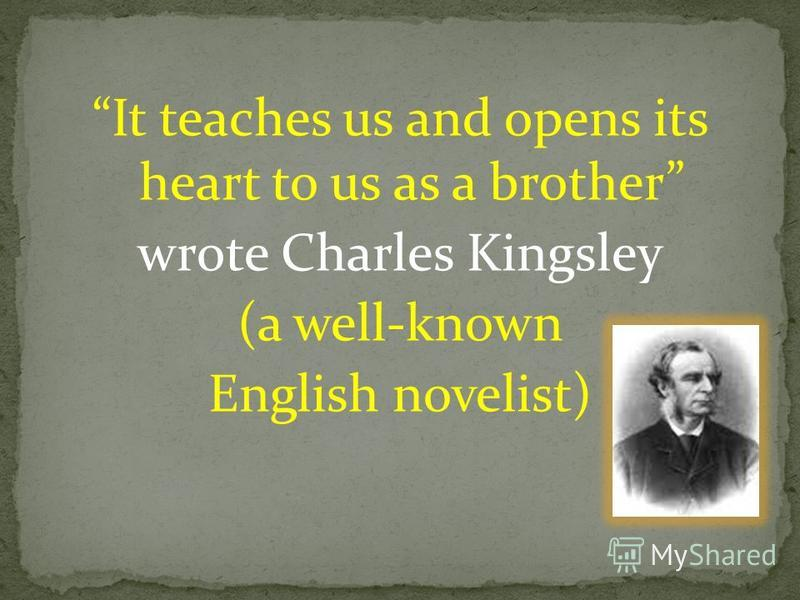 It teaches us and opens its heart to us as a brother wrote Charles Kingsley (a well-known English novelist)