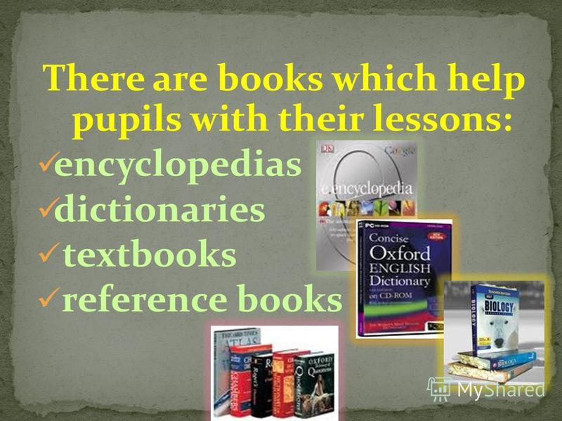 There are books which help pupils with their lessons: encyclopedias dictionaries textbooks reference books