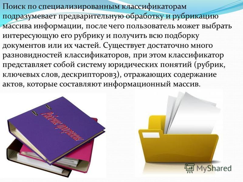 Поиск по специализированным классификаторам подразумевает предварительную обработку и рубрикацию массива информации, после чего пользователь может выбрать интересующую его рубрику и получить всю подборку документов или их частей. Существует достаточн