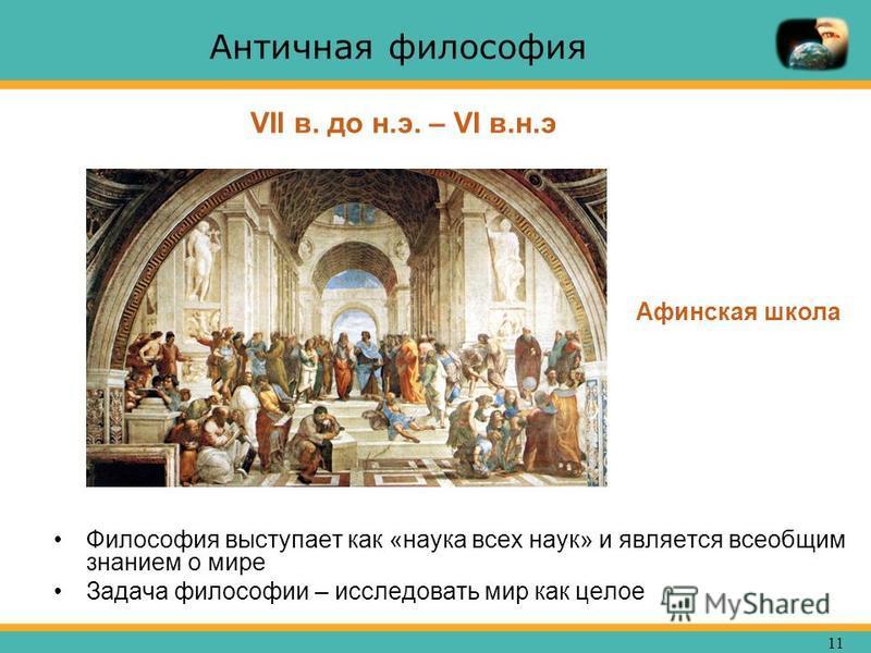 11 Античная философия Философия выступает как «наука всех наук» и является всеобщим знанием о мире Задача философии – исследовать мир как целое VII в. до н.э. – VI в.н.э Афинская школа