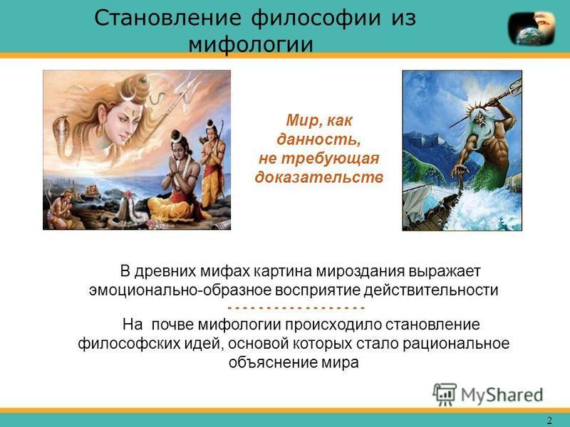 2 Становление философии из мифологии В древних мифах картина мироздания выражает эмоционально-образное восприятие действительности - - - - - - - - - - - - - - - - - - На почве мифологии происходило становление философских идей, основой которых стало