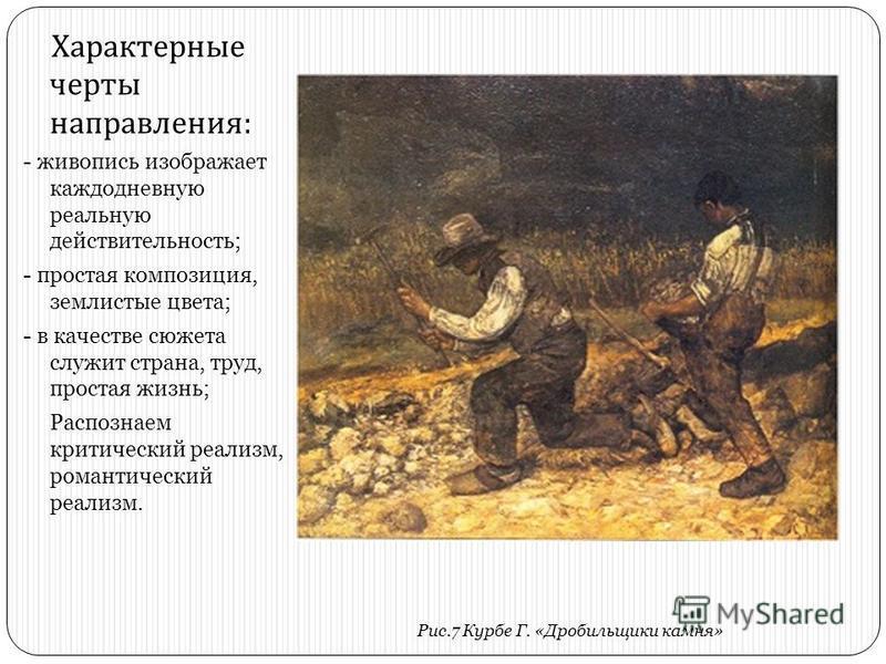 Характерные черты направления : - живопись изображает каждодневную реальную действительность; - простая композиция, землистые цвета; - в качестве сюжета служит страна, труд, простая жизнь; Распознаем критический реализм, романтический реализм. Рис.7