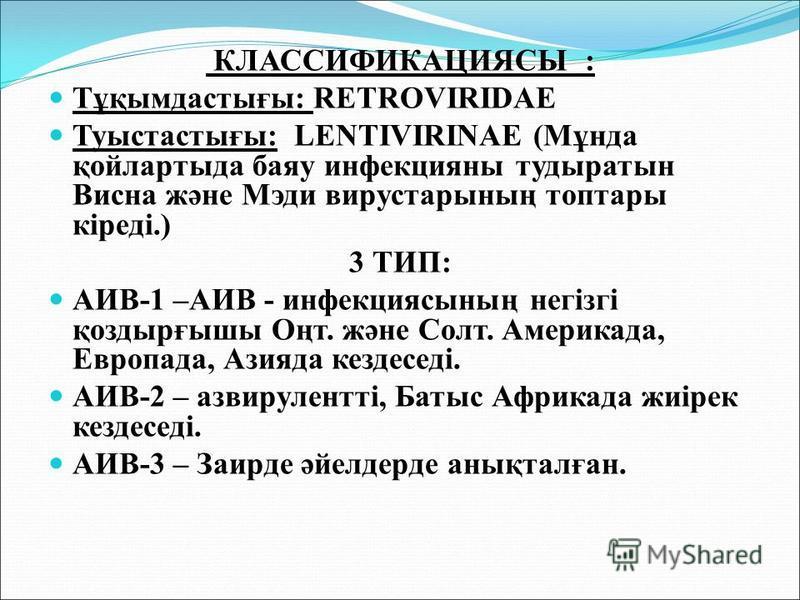КЛАССИФИКАЦИЯСЫ : Тұқымдастығы: RETROVIRIDAE Туыстастығы: LENTIVIRINAE (Мұнда қойлартыда баяу инфекцияны тудыратын Висна және Мэди вирустарының топтары кіреді.) 3 ТИП: АИВ-1 –АИВ - инфекциясының негізгі қоздырғышы Оңт. және Солт. Америкада, Европада,