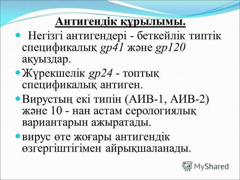 Антигендік құрылымы. Негізгі антигендері - беткейлік типтік спецификалық gp41 және gp120 ақуыздар. Жүрекшелік gp24 - топтық спецификалық антиген. Вирустың екі типін (АИВ-1, АИВ-2) және 10 - нан астам серологиялық вариантарын ажыратады. вирус өте жоға