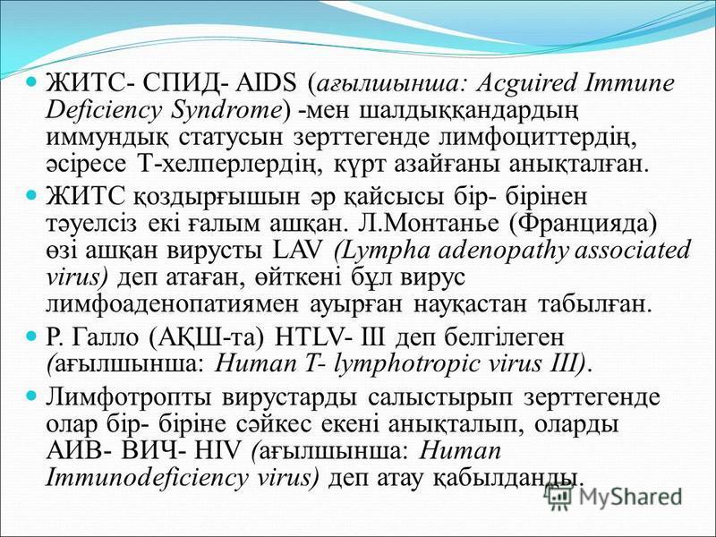 ЖИТС- СПИД- AIDS (ағылшынша: Acguired Immune Deficiency Syndrome) -мен шалдыққандардың иммундық статусын зерттегенде лимфоциттердің, әсіресе Т-хелперлердің, күрт азайғаны анықталған. ЖИТС қоздырғышын әр қайсысы бір- бірінен тәуелсіз екі ғалым ашқан.
