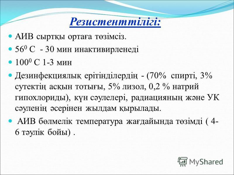 Резистенттілігі: АИВ сыртқы ортаға төзімсіз. 56 0 С - 30 мин инактивирленеді 100 0 С 1-3 мин Дезинфекциялық ерітінділердің - (70% спирті, 3% сутектің асқын тотығы, 5% лизол, 0,2 % натрий гипохлориды), күн сәулелері, радиацияның және УК сәуленің әсері