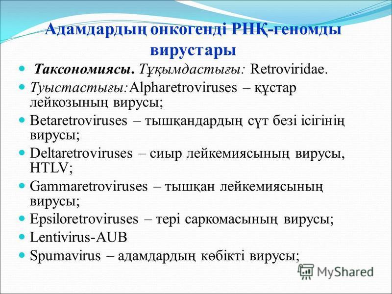 Адамдардың онкогенді РНҚ-геномды вирустары Таксономиясы. Тұқымдастығы: Retroviridae. Туыстастығы:Alpharetroviruses – құстар лейкозының вирусы; Betaretroviruses – тышқандардың сүт безі ісігінің вирусы; Deltaretroviruses – сиыр лейкемиясының вирусы, HT