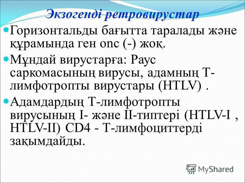 Экзогенді ретровирустар Горизонтальды бағытта таралады және құрамында ген onc (-) жоқ. Мұндай вирустарға: Раус саркомасының вирусы, адамның Т- лимфотропты вирустары (HTLV). Адамдардың Т-лимфотропты вирусының I- және II-типтері (HTLV-I, HTLV-II) CD4 -